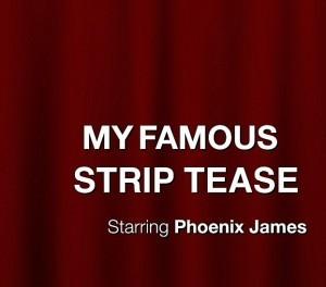 MY FAMOUS STRIP TEASE by Phoenix James_