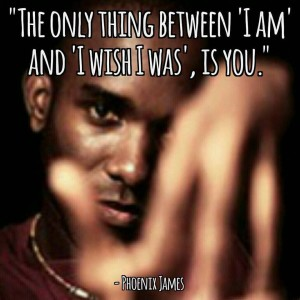The Only Thing Between 'I Am' and 'I Wish I Was', Is You - Phoenix James